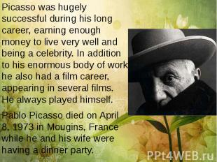 Picasso was hugely successful during his long career, earning enough money to li
