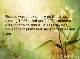Picasso was an extremely prolific artist, creating 1,885 paintings, 1,228 sculpt