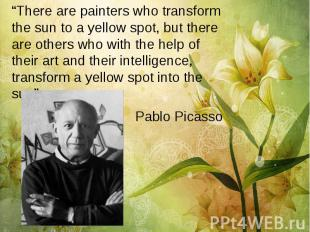 """There are painters who transform the sun to a yellow spot, but there are others"