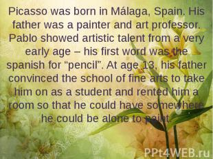 Picasso was born in Málaga, Spain. His father was a painter and art professor. P