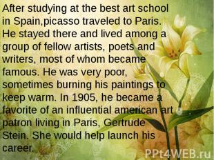 After studying at the best art school in Spain,picasso traveled to Paris. He sta