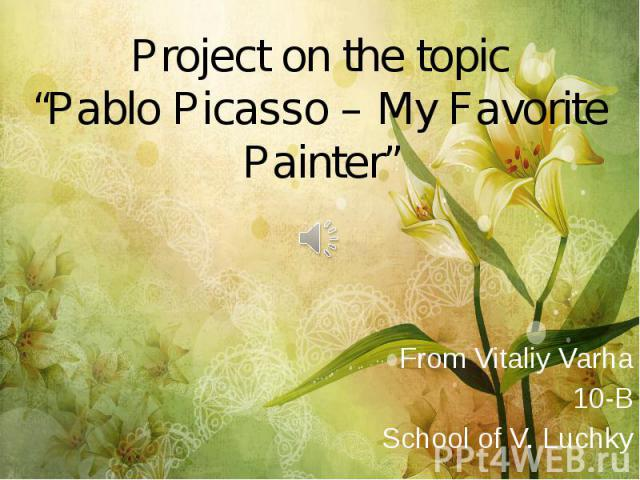 "Project on the topic ""Pablo Picasso – My Favorite Painter"" From Vitaliy Varha 10-B School of V. Luchky"