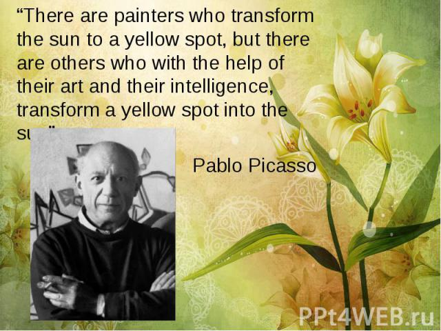 """There are painters who transform the sun to a yellow spot, but there are others who with the help of their art and their intelligence, transform a yellow spot into the sun"" ""There are painters who transform the sun to a yellow spot, but there are o…"