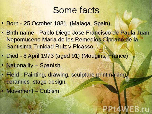 Some facts Born - 25 October 1881. (Malaga, Spain). Birth name - Pablo Diego Jose Francisco de Paula Juan Nepomuceno Maria de los Remedios Cipriano de la Santisima Trinidad Ruiz y Picasso. Died - 8 April 1973 (aged 91) (Mougins, France) Nationality …