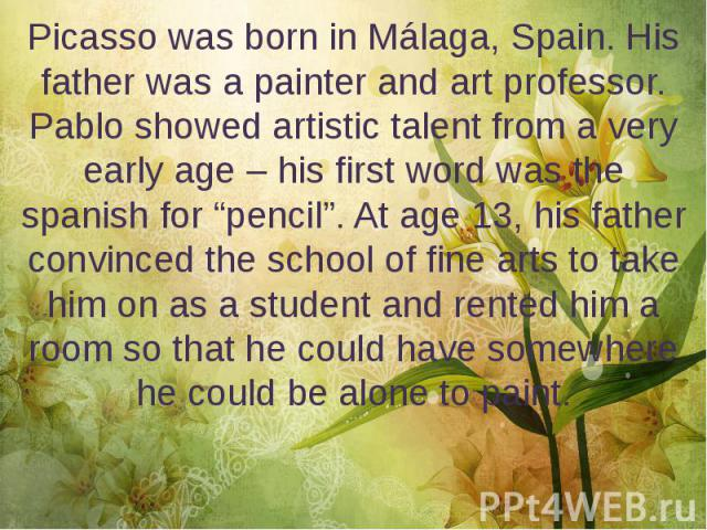 "Picasso was born in Málaga, Spain. His father was a painter and art professor. Pablo showed artistic talent from a very early age – his first word was the spanish for ""pencil"". At age 13, his father convinced the school of fine arts to take him on a…"