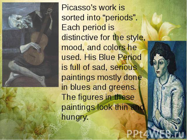 "Picasso's work is sorted into ""periods"". Each period is distinctive for the style, mood, and colors he used. His Blue Period is full of sad, serious paintings mostly done in blues and greens. The figures in these paintings look thin and hungry. Pica…"