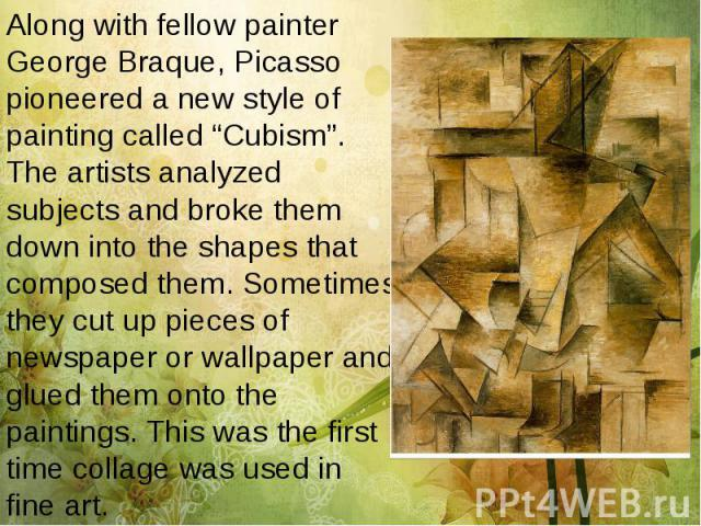 "Along with fellow painter George Braque, Picasso pioneered a new style of painting called ""Cubism"". The artists analyzed subjects and broke them down into the shapes that composed them. Sometimes they cut up pieces of newspaper or wallpaper and glue…"
