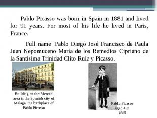 Pablo Picasso was born in Spain in 1881 and lived for 91 years. For most of his