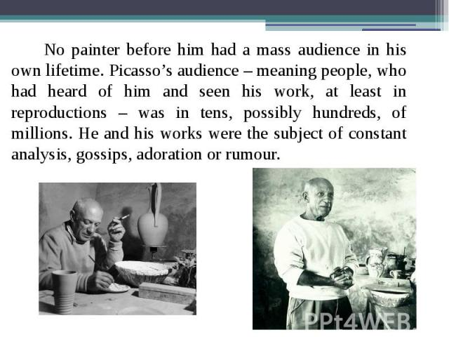 No painter before him had a mass audience in his own lifetime. Picasso's audience – meaning people, who had heard of him and seen his work, at least in reproductions – was in tens, possibly hundreds, of millions. He and his works were the subject of…