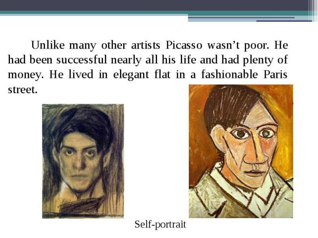 Unlike many other artists Picasso wasn't poor. He had been successful nearly all his life and had plenty of money. He lived in elegant flat in a fashionable Paris street. Unlike many other artists Picasso wasn't poor. He had been successful nearly a…