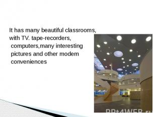 It has many beautiful classrooms, with TV. tape-recorders, computers,many intere