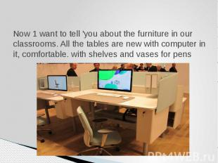 Now 1 want to tell 'you about the furniture in our classrooms. All the tables ar