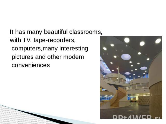It has many beautiful classrooms, with TV. tape-recorders, computers,many interesting pictures and other modem conveniences