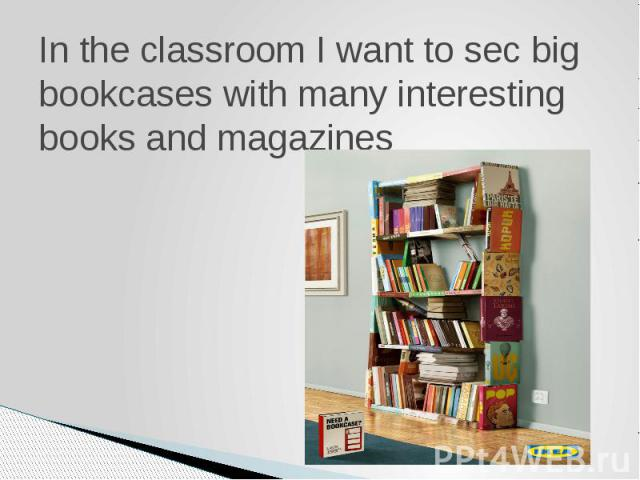 In the classroom I want to sec big bookcases with many interesting books and magazines