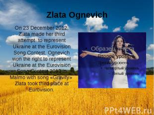 Zlata Ognevich On 23 December 2012, Zlata made her third attempt to represent Uk
