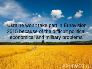 Ukraine won't take part in Eurovision 2015 because of the difficult political, e