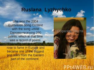 Ruslana Lyzhychko She won the 2004 Eurovision Song Contest with the song «Wild D