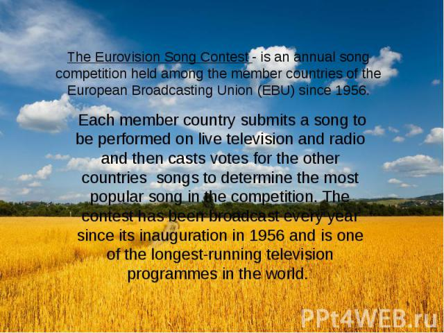 The Eurovision Song Contest - is an annual song competition held among the member countries of the European Broadcasting Union (EBU) since 1956. Each member country submits a song to be performed on live television and radio and then casts votes for…