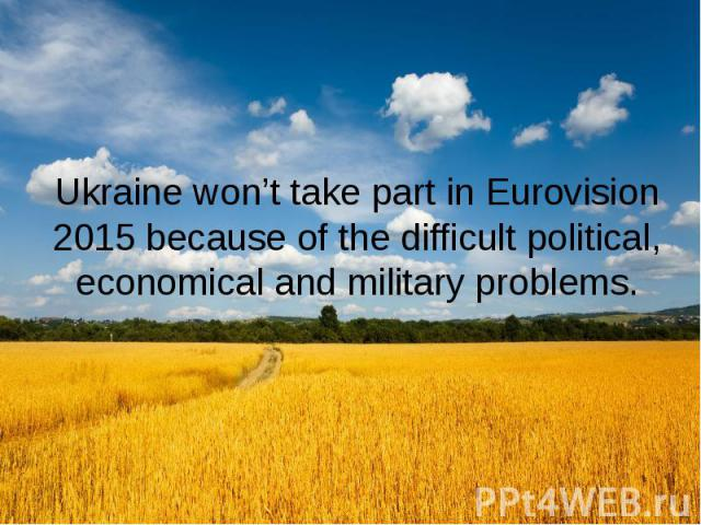 Ukraine won't take part in Eurovision 2015 because of the difficult political, economical and military problems.