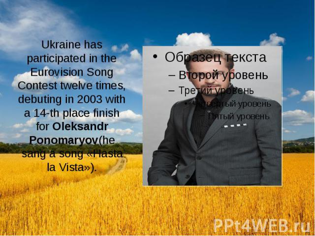 Ukraine has participated in the Eurovision Song Contest twelve times, debuting in 2003 with a 14-th place finish for Oleksandr Ponomaryov(he sang a song «Hasta la Vista»).