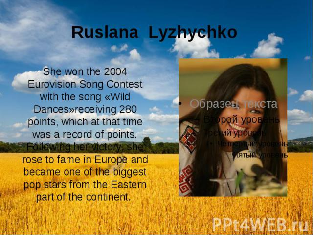 Ruslana Lyzhychko She won the 2004 Eurovision Song Contest with the song «Wild Dances»receiving 280 points, which at that time was a record of points. Following her victory, she rose to fame in Europe and became one of the biggest pop stars from the…