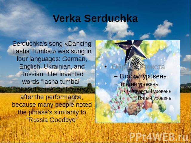 """Verka Serduchka Serduchka's song «Dancing Lasha Tumbai» was sung in four languages: German, English, Ukrainian, and Russian. The invented words """"lasha tumbai"""" caused some controversy after the performance, because many people noted the phr…"""