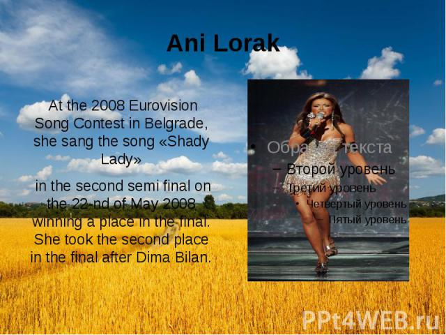 Ani Lorak At the 2008 Eurovision Song Contest in Belgrade, she sang the song «Shady Lady» in the second semi final on the 22-nd of May 2008 winning a place in the final. She took the second place in the final after Dima Bilan.