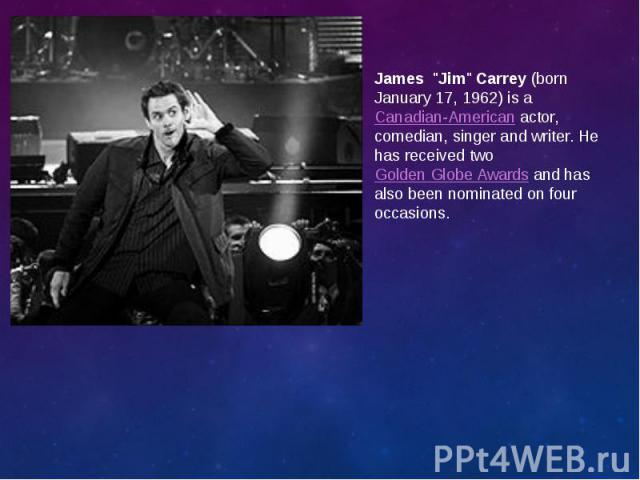 """James """"Jim""""Carrey(born January 17, 1962) is aCanadian-Americanactor, comedian, singer and writer. He has received twoGolden Globe Awardsand has also been nominated on four occasions. James &q…"""