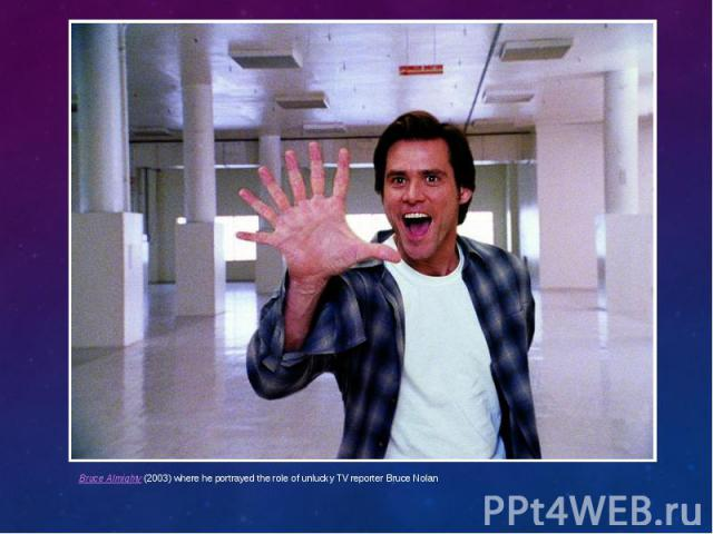 Bruce Almighty(2003) where he portrayed the role of unlucky TV reporter Bruce Nolan Bruce Almighty(2003) where he portrayed the role of unlucky TV reporter Bruce Nolan
