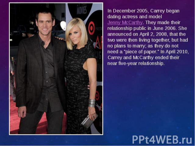 In December 2005, Carrey began dating actress and modelJenny McCarthy. They made their relationship public in June 2006. She announced on April 2, 2008, that the two were then living together, but had no plans to marry; as they do not need a &…