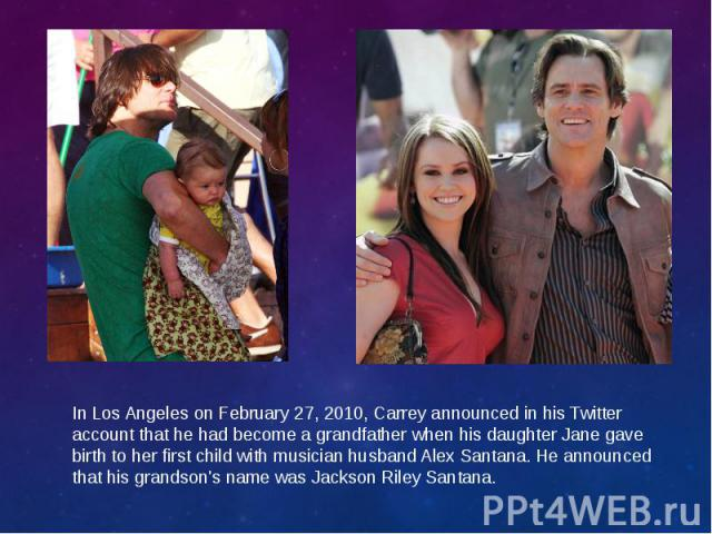 In Los Angeles on February 27, 2010, Carrey announced in his Twitter accountthat he had become a grandfather when his daughter Jane gave birth to her first child with musician husband Alex Santana. He announced that his grandson's name was Jac…