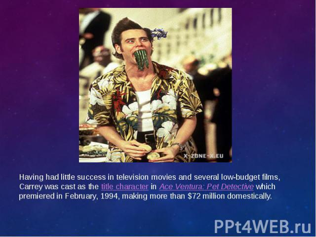 Having had little success in television movies and several low-budget films, Carrey was cast as thetitle characterinAce Ventura: Pet Detectivewhich premiered in February, 1994, making more than $72 million domestically. Havin…