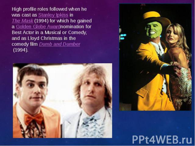 High profile roles followed when he was cast asStanley IpkissinThe Mask(1994) for which he gained aGolden Globe Awardnomination for Best Actor in a Musical or Comedy, and as Lloyd Christmas in the comedy filmDumb …