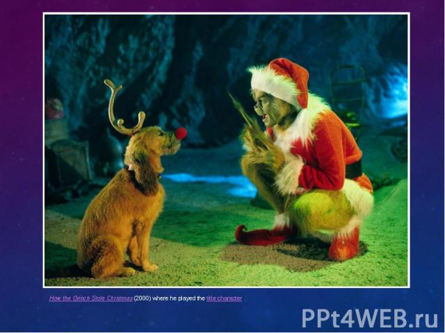 How the Grinch Stole Christmas(2000) where he played thetitle character How the Grinch Stole Christmas(2000) where he played thetitle character