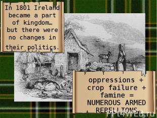 In 1801 Ireland became a part of kingdom… but there were no changes in their pol