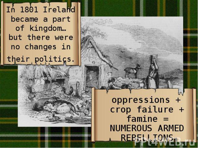 In 1801 Ireland became a part of kingdom… but there were no changes in their politics. oppressions + crop failure + famine = NUMEROUS ARMED REBELLIONS