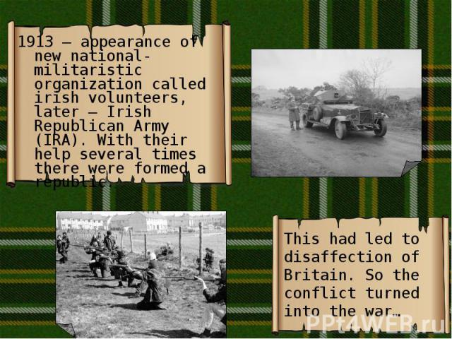 1913 – appearance of new national-militaristic organization called irish volunteers, later – Irish Republican Army (IRA). With their help several times there were formed a republic. 1913 – appearance of new national-militaristic organization called …