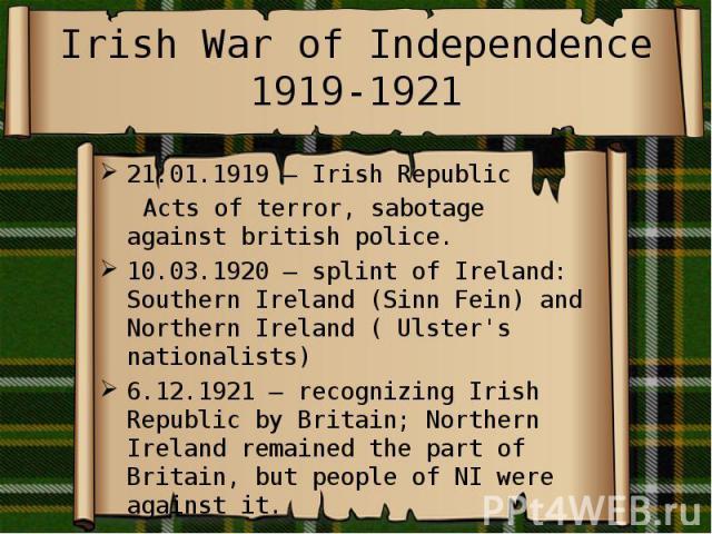 Irish War of Independence 1919-1921 21.01.1919 – Irish Republic Acts of terror, sabotage against british police. 10.03.1920 – splint of Ireland: Southern Ireland (Sinn Fein) and Northern Ireland ( Ulster's nationalists) 6.12.1921 – recognizing Irish…