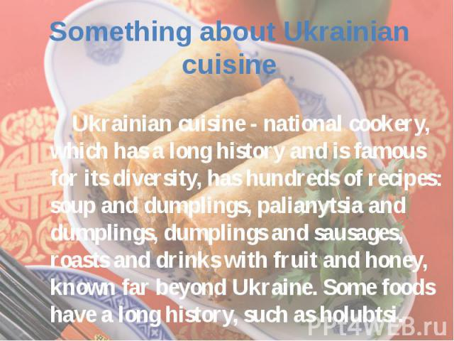 Ukrainian cuisine - national cookery, which has a long history and is famous for its diversity, has hundreds of recipes: soup and dumplings, palianytsia and dumplings, dumplings and sausages, roasts and drinks with fruit and honey, known far beyond …