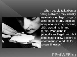 """When people talk about a """"drug problem,"""" they usually mean abusing leg"""