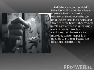 Individuals may act on at risky behaviors while under the influence of drugs whi