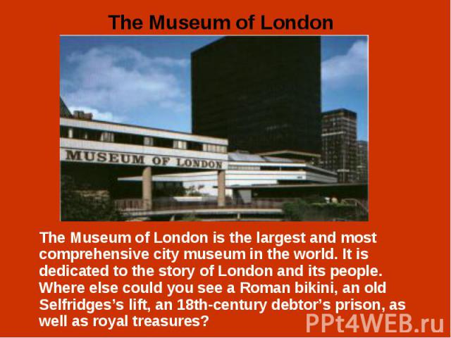 The Museum of London is the largest and most comprehensive city museum in the world. It is dedicated to the story of London and its people. Where else could you see a Roman bikini, an old Selfridges's lift, an 18th-century debtor's prison, as well a…