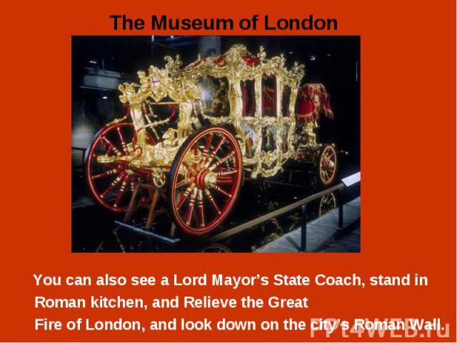 You can also see a Lord Mayor's State Coach, stand in You can also see a Lord Mayor's State Coach, stand in Roman kitchen, and Relieve the Great Fire of London, and look down on the city's Roman Wall.