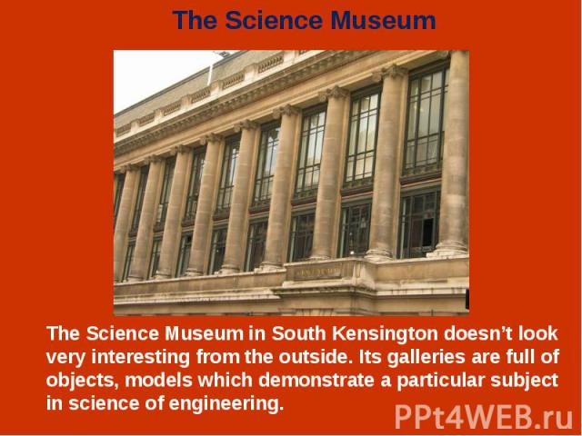 The Science Museum in South Kensington doesn't look very interesting from the outside. Its galleries are full of objects, models which demonstrate a particular subject in science of engineering. The Science Museum in South Kensington doesn't look ve…