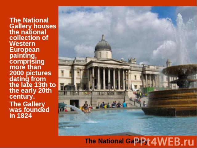 The National Gallery houses the national collection of Western European painting, comprising more than 2000 pictures dating from the late 13th to the early 20th century. The Gallery was founded in 1824
