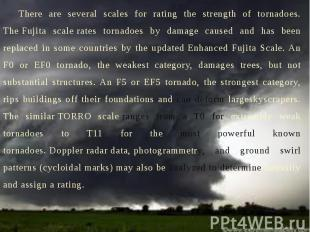 There are several scales for rating the strength of tornadoes. The Fujita s