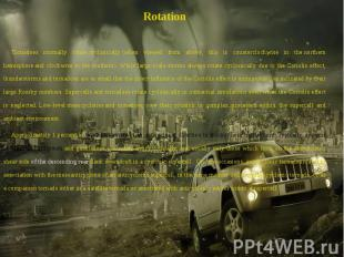 Rotation Rotation Tornadoes normally rotate cyclonically (when viewed