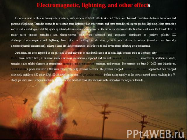 Electromagnetic, lightning, and other effects Electromagnetic, lightning, and other effects Tornadoes emit on the electromagnetic spectrum, with sferics and E-field effects detected. There are observed correlations betw…