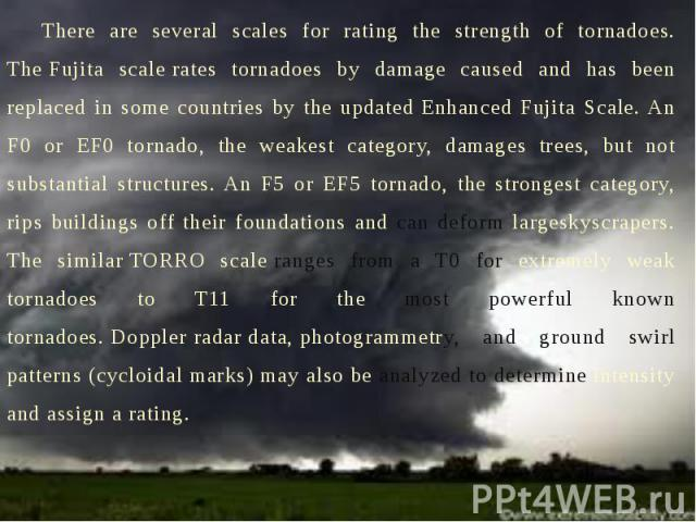 There are several scales for rating the strength of tornadoes. The Fujita scale rates tornadoes by damage caused and has been replaced in some countries by the updated Enhanced Fujita Scale. An F0 or EF0 tornado, the weakest category,…