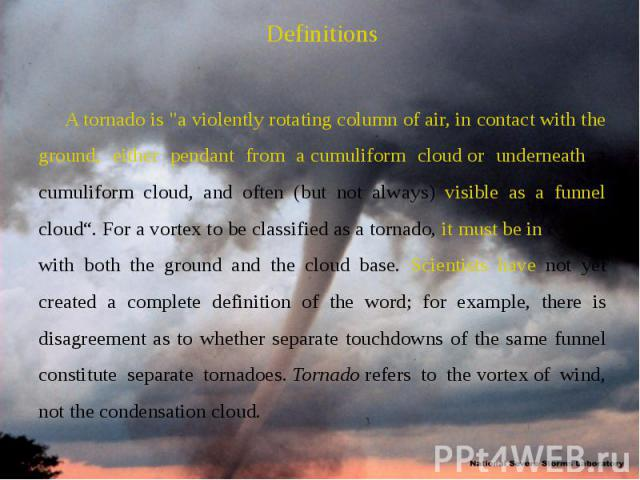 "Definitions Definitions A tornado is ""a violently rotating column of air, in contact with the ground, either pendant from a cumuliform cloud or underneath a cumuliform cloud, and often (but not always) visible as a funnel cloud"". …"